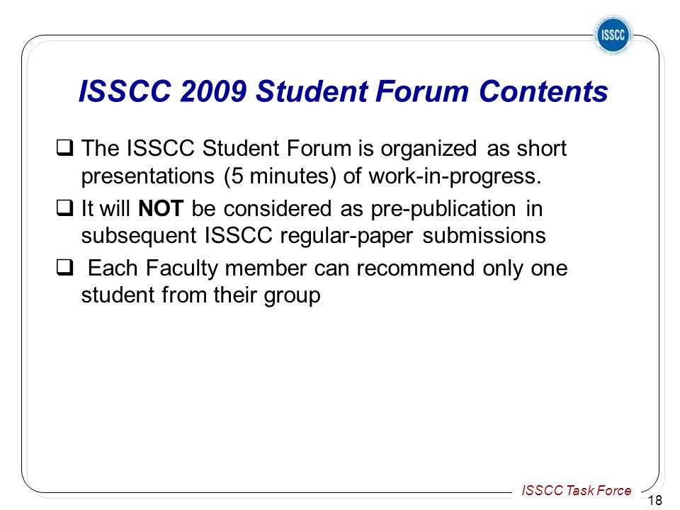 ISSCC Task Force ISSCC 2009 Student Forum Contents  The ISSCC Student Forum is organized as short presentations (5 minutes) of work-in-progress.
