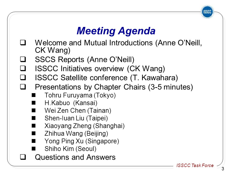 ISSCC Task Force Meeting Agenda  Welcome and Mutual Introductions (Anne O'Neill, CK Wang)  SSCS Reports (Anne O'Neill)  ISSCC Initiatives overview (CK Wang)  ISSCC Satellite conference (T.
