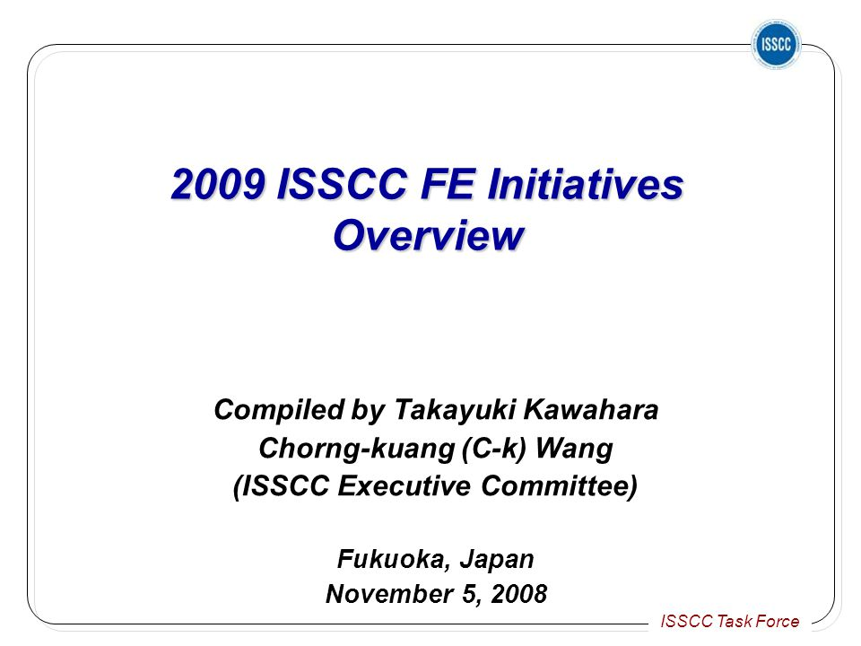 ISSCC Task Force 2009 ISSCC FE Initiatives Overview 2009 ISSCC FE Initiatives Overview Compiled by Takayuki Kawahara Chorng-kuang (C-k) Wang (ISSCC Executive Committee) Fukuoka, Japan November 5, 2008