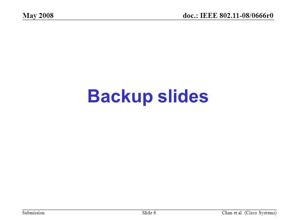 doc.: IEEE 802.11-08/0666r0 Submission May 2008 Chan et al. (Cisco Systems) Slide 6 Backup slides