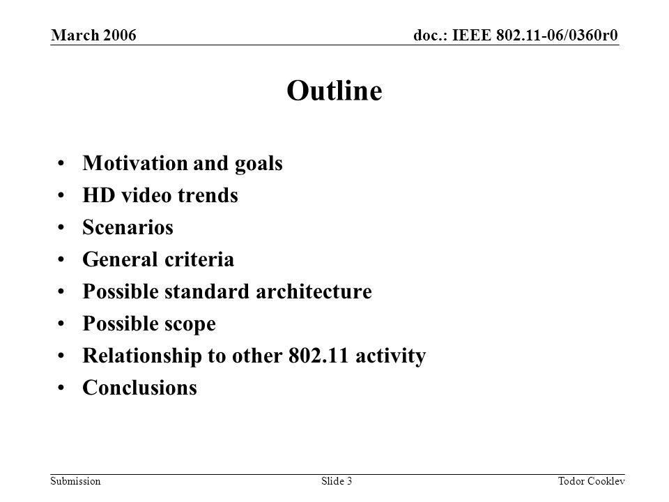 doc.: IEEE 802.11-06/0360r0 Submission March 2006 Todor CooklevSlide 3 Outline Motivation and goals HD video trends Scenarios General criteria Possible standard architecture Possible scope Relationship to other 802.11 activity Conclusions
