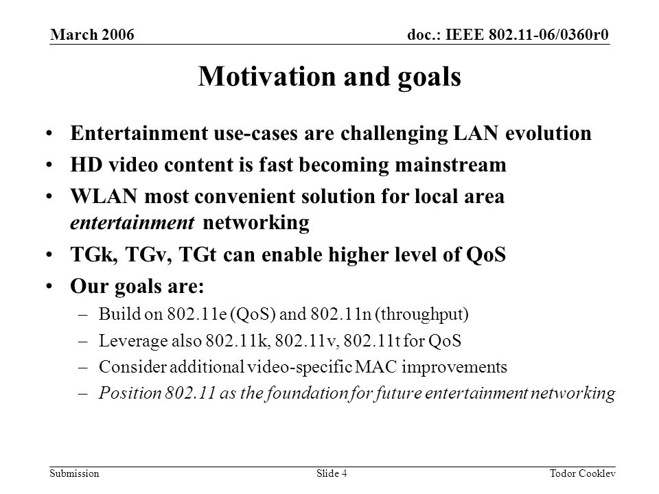 doc.: IEEE 802.11-06/0360r0 Submission March 2006 Todor CooklevSlide 4 Motivation and goals Entertainment use-cases are challenging LAN evolution HD video content is fast becoming mainstream WLAN most convenient solution for local area entertainment networking TGk, TGv, TGt can enable higher level of QoS Our goals are: –Build on 802.11e (QoS) and 802.11n (throughput) –Leverage also 802.11k, 802.11v, 802.11t for QoS –Consider additional video-specific MAC improvements –Position 802.11 as the foundation for future entertainment networking