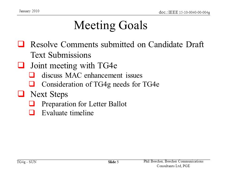 doc.: IEEE 15-10-0040-00-004g TG4g - SUN January 2010 Phil Beecher, Beecher Communications Consultants Ltd, PGE Slide 5 Meeting Goals  Resolve Comments submitted on Candidate Draft Text Submissions  Joint meeting with TG4e  discuss MAC enhancement issues  Consideration of TG4g needs for TG4e  Next Steps  Preparation for Letter Ballot  Evaluate timeline