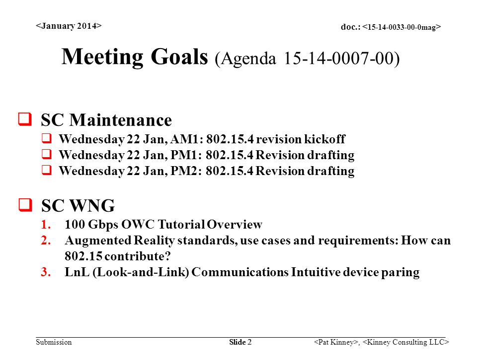 doc.: Submission, Slide 2 Meeting Goals (Agenda 15-14-0007-00)  SC Maintenance  Wednesday 22 Jan, AM1: 802.15.4 revision kickoff  Wednesday 22 Jan, PM1: 802.15.4 Revision drafting  Wednesday 22 Jan, PM2: 802.15.4 Revision drafting  SC WNG 1.100 Gbps OWC Tutorial Overview 2.Augmented Reality standards, use cases and requirements: How can 802.15 contribute.