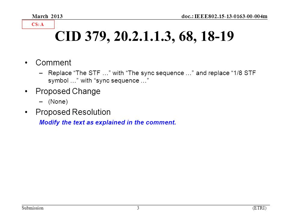 March 2013 doc.: IEEE802.15-13-0163-00-004m Submission 3 (ETRI) CID 379, 20.2.1.1.3, 68, 18-19 Comment –Replace The STF … with The sync sequence … and replace 1/8 STF symbol … with sync sequence … Proposed Change –(None) Proposed Resolution Modify the text as explained in the comment.