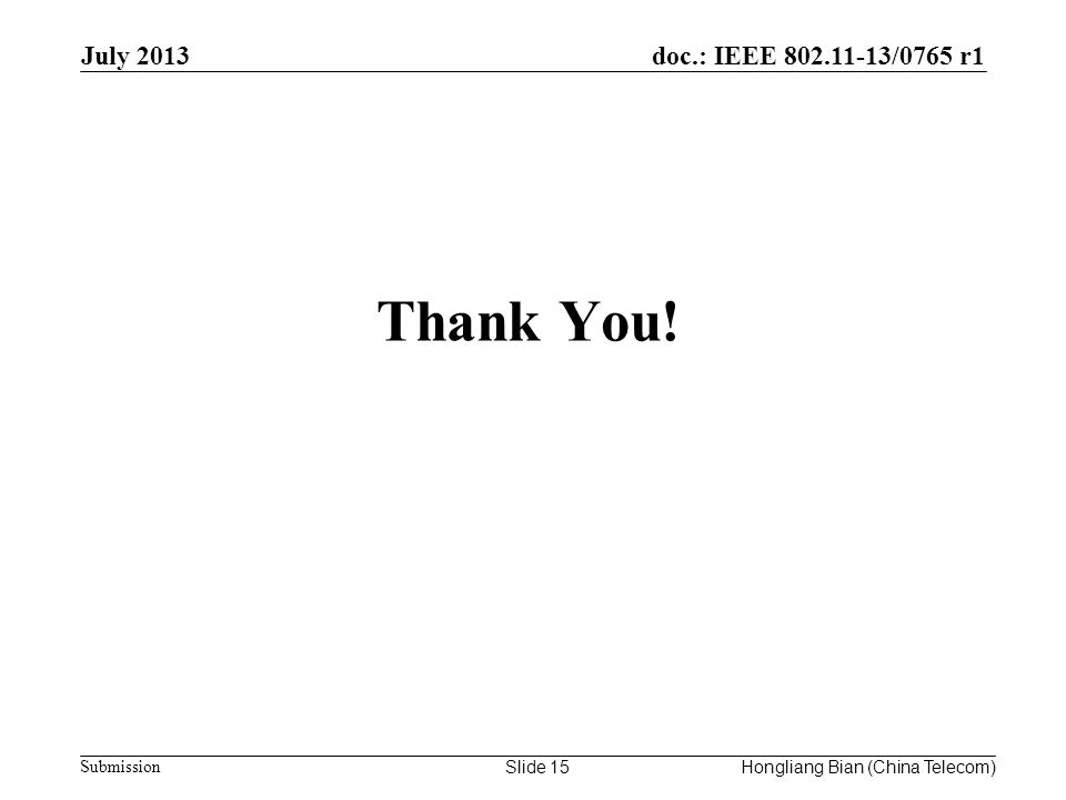 doc.: IEEE 802.11-13/0765 r1 Submission Thank You! July 2013 Slide 15Hongliang Bian (China Telecom)