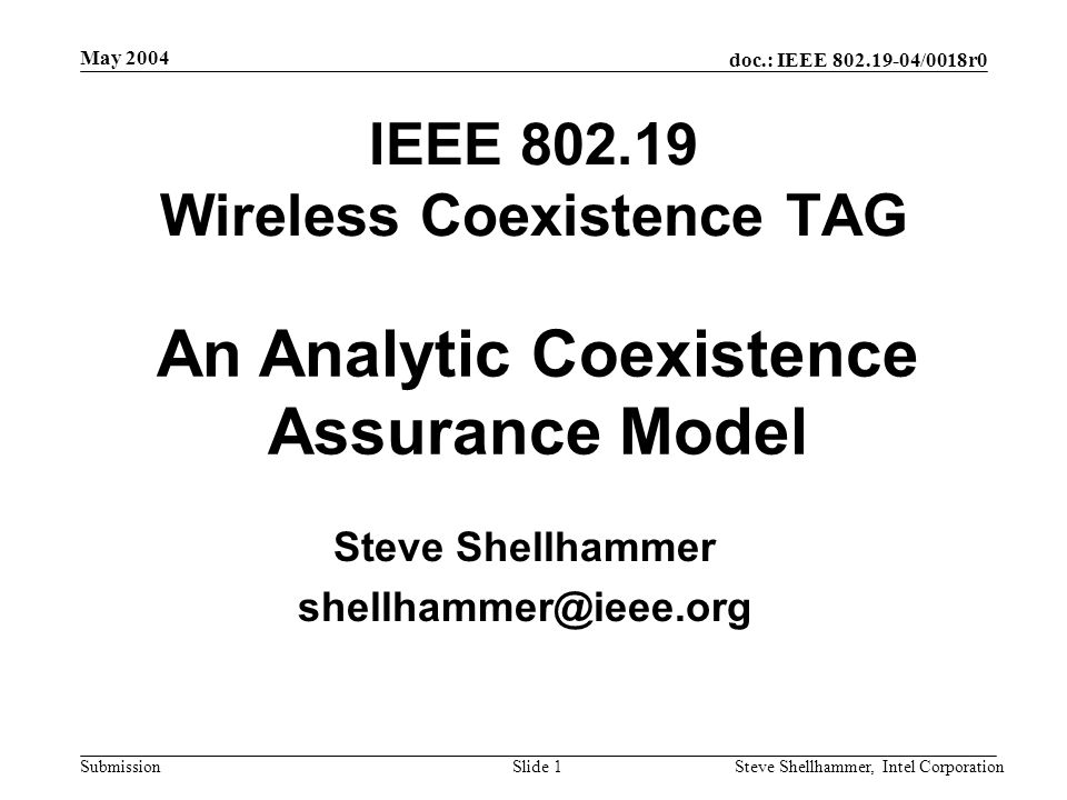 doc.: IEEE /0018r0 Submission May 2004 Steve Shellhammer, Intel CorporationSlide 1 IEEE Wireless Coexistence TAG Steve Shellhammer An Analytic Coexistence Assurance Model