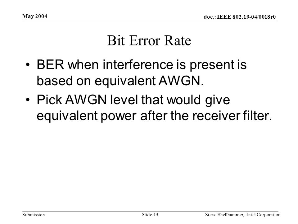 doc.: IEEE /0018r0 Submission May 2004 Steve Shellhammer, Intel CorporationSlide 13 Bit Error Rate BER when interference is present is based on equivalent AWGN.