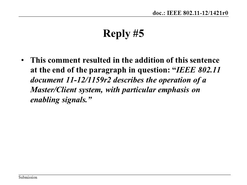 doc.: IEEE 802.11-12/1421r0 Submission Reply #5 This comment resulted in the addition of this sentence at the end of the paragraph in question: IEEE 802.11 document 11-12/1159r2 describes the operation of a Master/Client system, with particular emphasis on enabling signals.