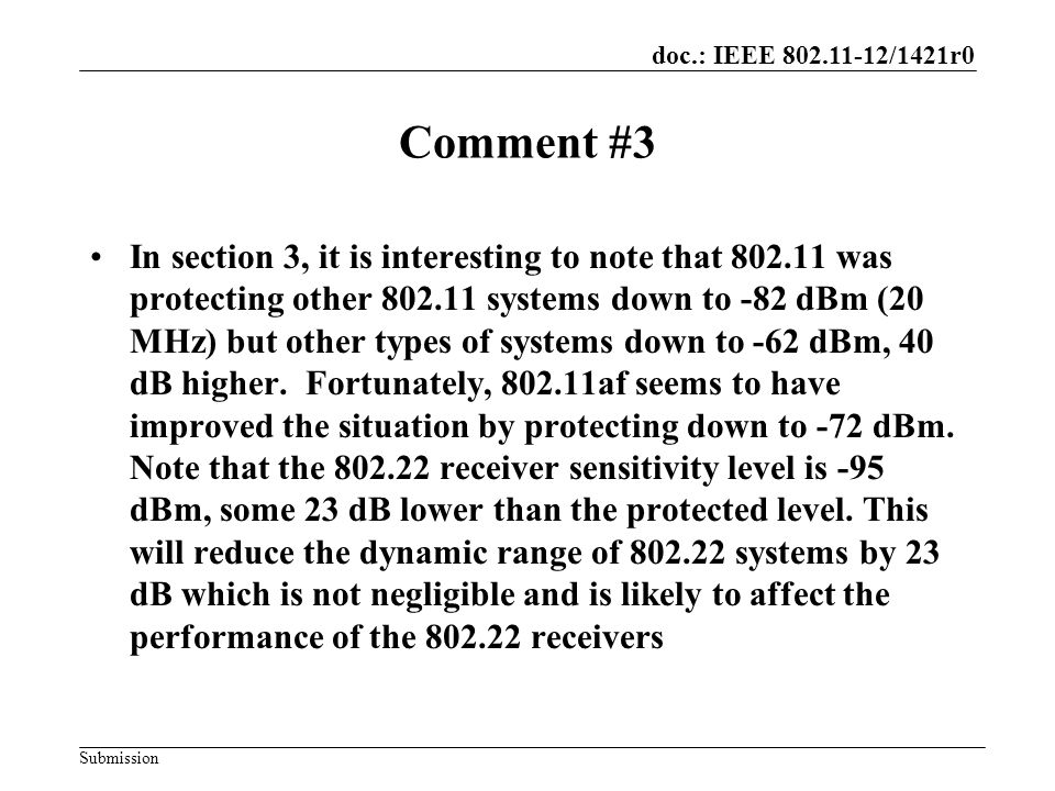 doc.: IEEE 802.11-12/1421r0 Submission Comment #3 In section 3, it is interesting to note that 802.11 was protecting other 802.11 systems down to -82 dBm (20 MHz) but other types of systems down to -62 dBm, 40 dB higher.