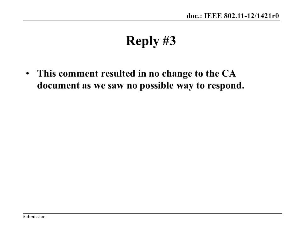 doc.: IEEE 802.11-12/1421r0 Submission Reply #3 This comment resulted in no change to the CA document as we saw no possible way to respond.