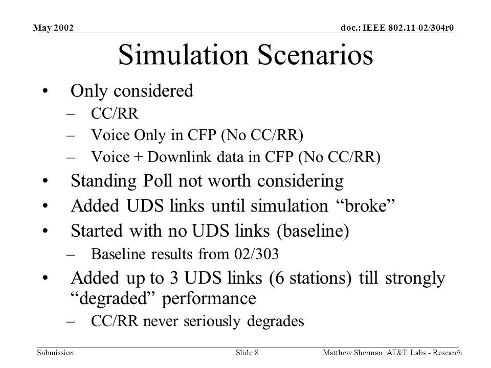 doc.: IEEE 802.11-02/304r0 Submission May 2002 Matthew Sherman, AT&T Labs - ResearchSlide 8 Simulation Scenarios Only considered –CC/RR –Voice Only in CFP (No CC/RR) –Voice + Downlink data in CFP (No CC/RR) Standing Poll not worth considering Added UDS links until simulation broke Started with no UDS links (baseline) –Baseline results from 02/303 Added up to 3 UDS links (6 stations) till strongly degraded performance –CC/RR never seriously degrades