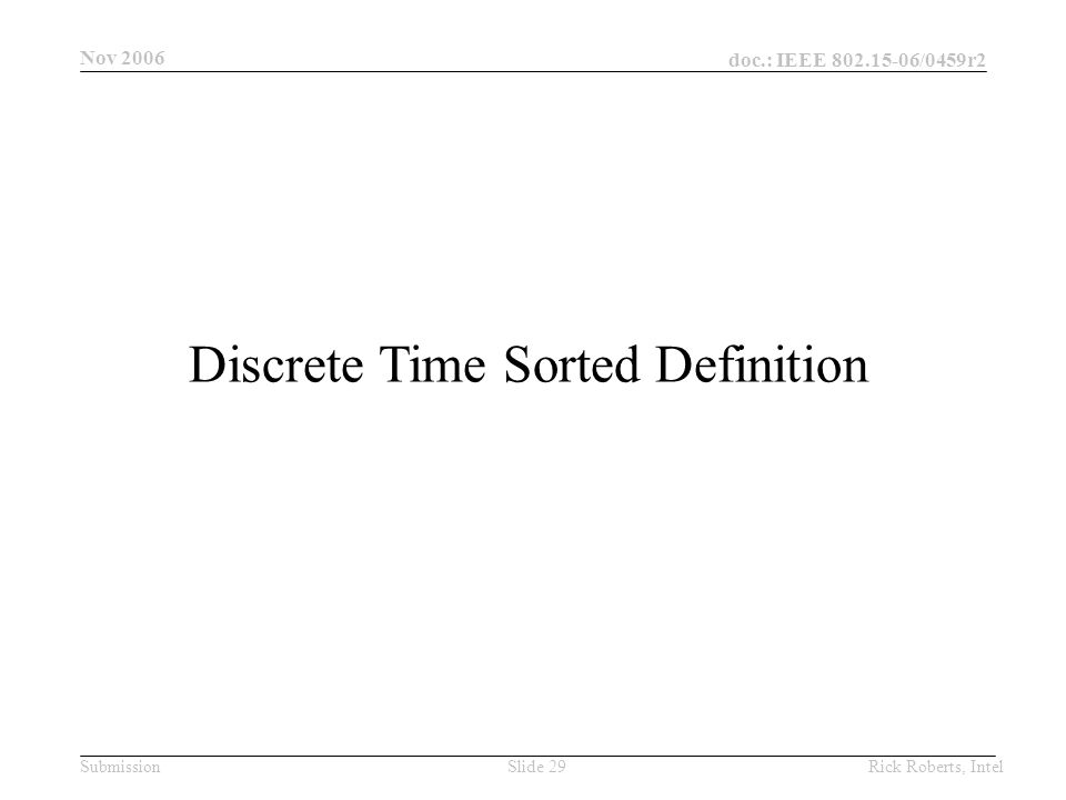 doc.: IEEE 802.15-06/0459r2 Submission Nov 2006 Rick Roberts, IntelSlide 29 Discrete Time Sorted Definition