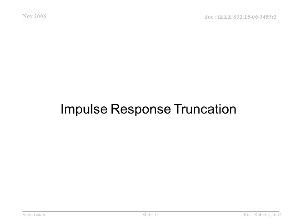 doc.: IEEE 802.15-06/0459r2 Submission Nov 2006 Rick Roberts, IntelSlide 47 Impulse Response Truncation