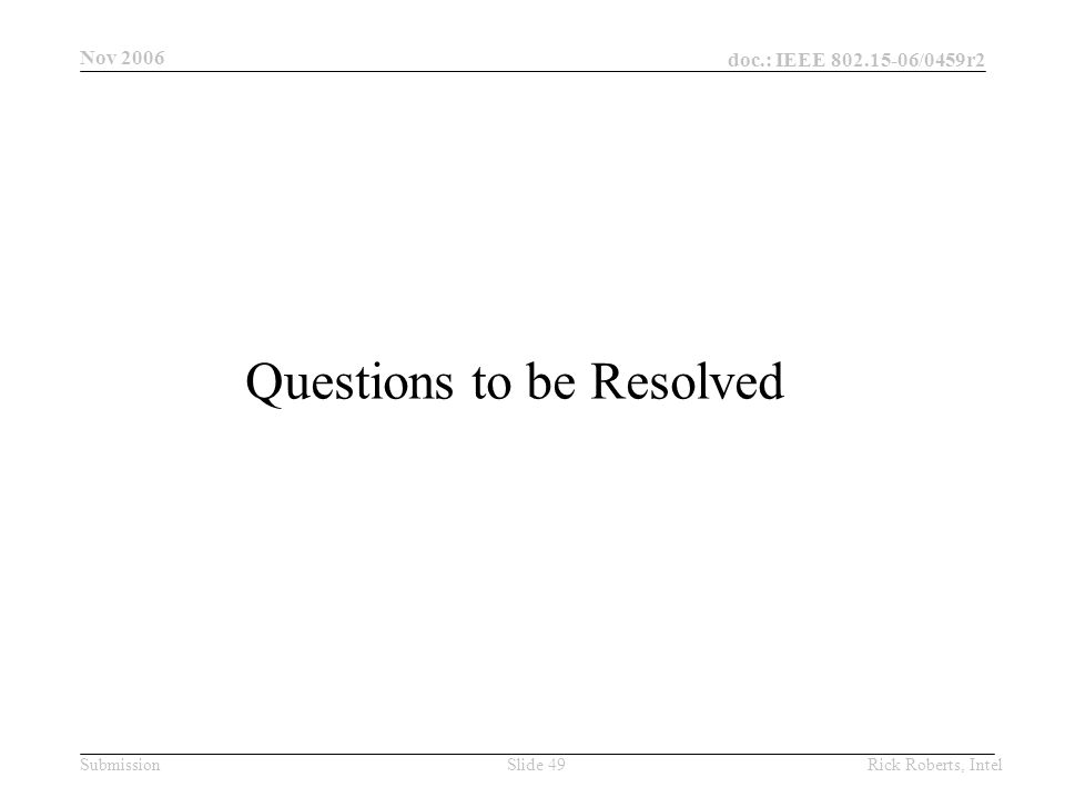 doc.: IEEE 802.15-06/0459r2 Submission Nov 2006 Rick Roberts, IntelSlide 49 Questions to be Resolved
