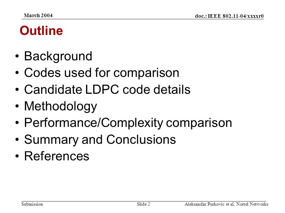 doc.: IEEE 802.11-04/xxxxr0 Submission March 2004 Aleksandar Purkovic et al, Nortel NetworksSlide 2 Background Codes used for comparison Candidate LDPC code details Methodology Performance/Complexity comparison Summary and Conclusions References Outline