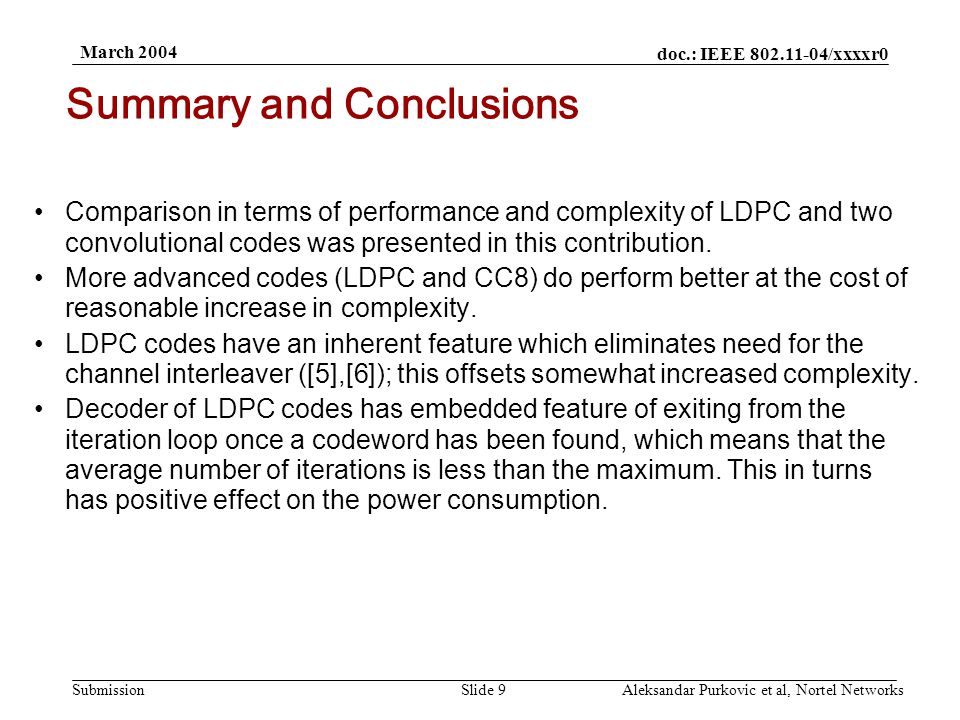 doc.: IEEE 802.11-04/xxxxr0 Submission March 2004 Aleksandar Purkovic et al, Nortel NetworksSlide 9 Comparison in terms of performance and complexity of LDPC and two convolutional codes was presented in this contribution.