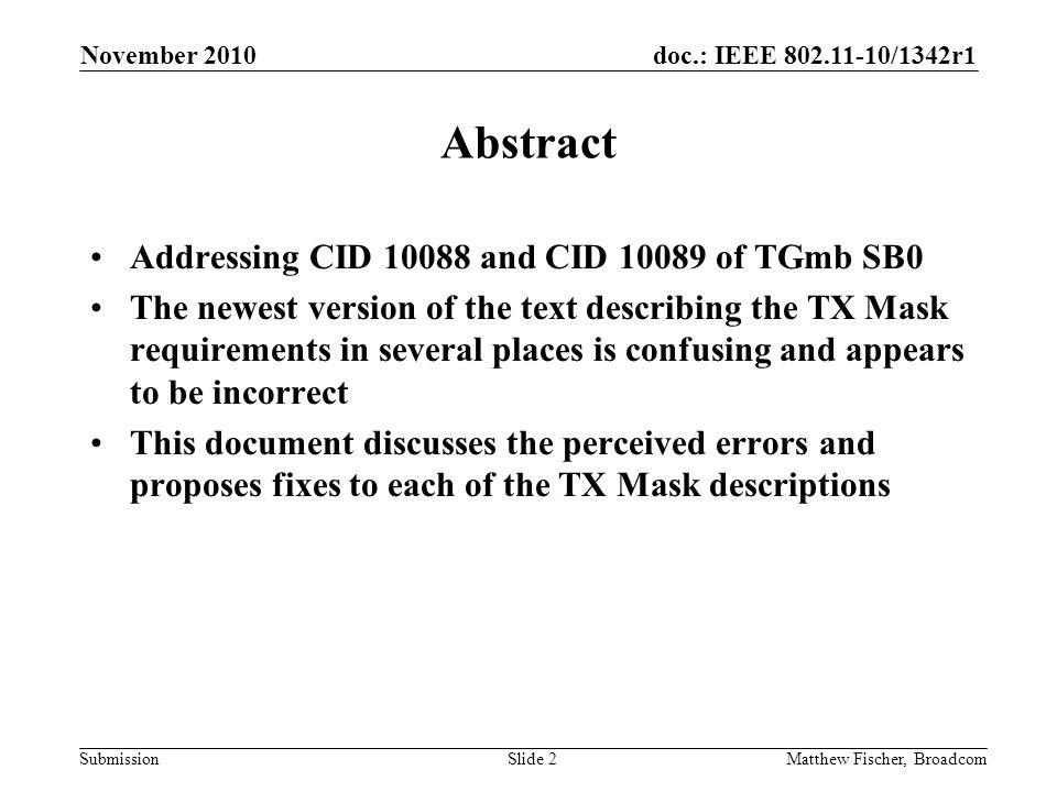 doc.: IEEE 802.11-10/1342r1 Submission November 2010 Matthew Fischer, BroadcomSlide 2 Abstract Addressing CID 10088 and CID 10089 of TGmb SB0 The newest version of the text describing the TX Mask requirements in several places is confusing and appears to be incorrect This document discusses the perceived errors and proposes fixes to each of the TX Mask descriptions