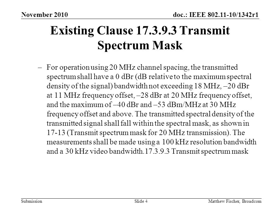 doc.: IEEE 802.11-10/1342r1 Submission Existing Clause 17.3.9.3 Transmit Spectrum Mask –For operation using 20 MHz channel spacing, the transmitted spectrum shall have a 0 dBr (dB relative to the maximum spectral density of the signal) bandwidth not exceeding 18 MHz, –20 dBr at 11 MHz frequency offset, –28 dBr at 20 MHz frequency offset, and the maximum of –40 dBr and –53 dBm/MHz at 30 MHz frequency offset and above.