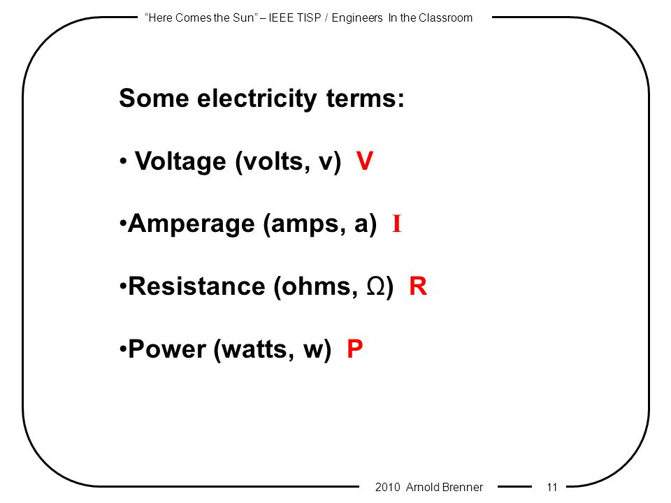 Here Comes the Sun – IEEE TISP / Engineers In the Classroom 2010 Arnold Brenner 10 In addition to voltage, current, and resistance there is another measure of electron activity in a circuit: P Power (watts) Electric power is defined as the rate at which electrical energy is transferred by an electric circuit.