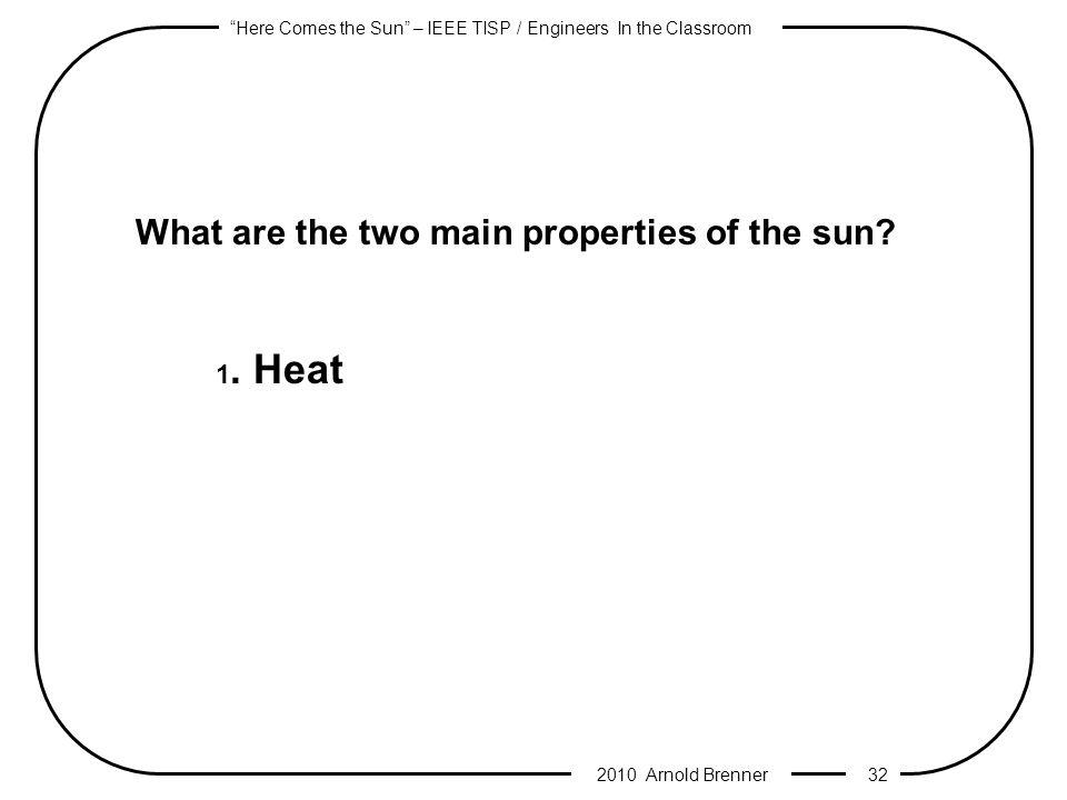 Here Comes the Sun – IEEE TISP / Engineers In the Classroom 2010 Arnold Brenner 31 What are the two main properties of the sun