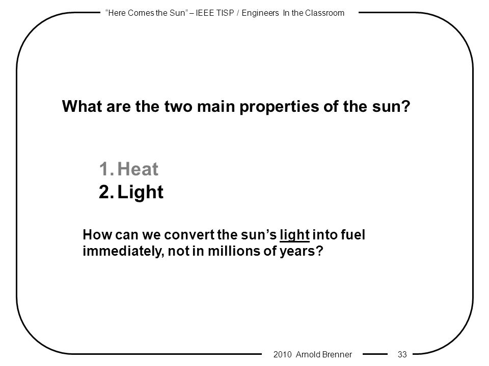 Here Comes the Sun – IEEE TISP / Engineers In the Classroom 2010 Arnold Brenner 32 What are the two main properties of the sun.
