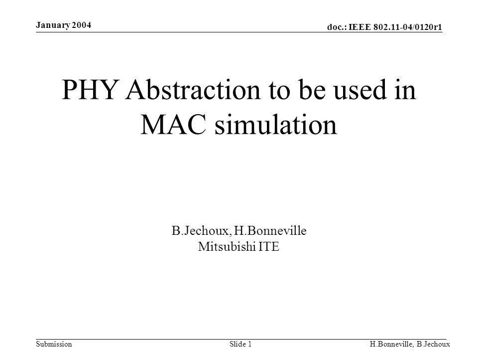 doc.: IEEE 802.11-04/0120r1 Submission January 2004 H.Bonneville, B.JechouxSlide 1 PHY Abstraction to be used in MAC simulation B.Jechoux, H.Bonneville Mitsubishi ITE