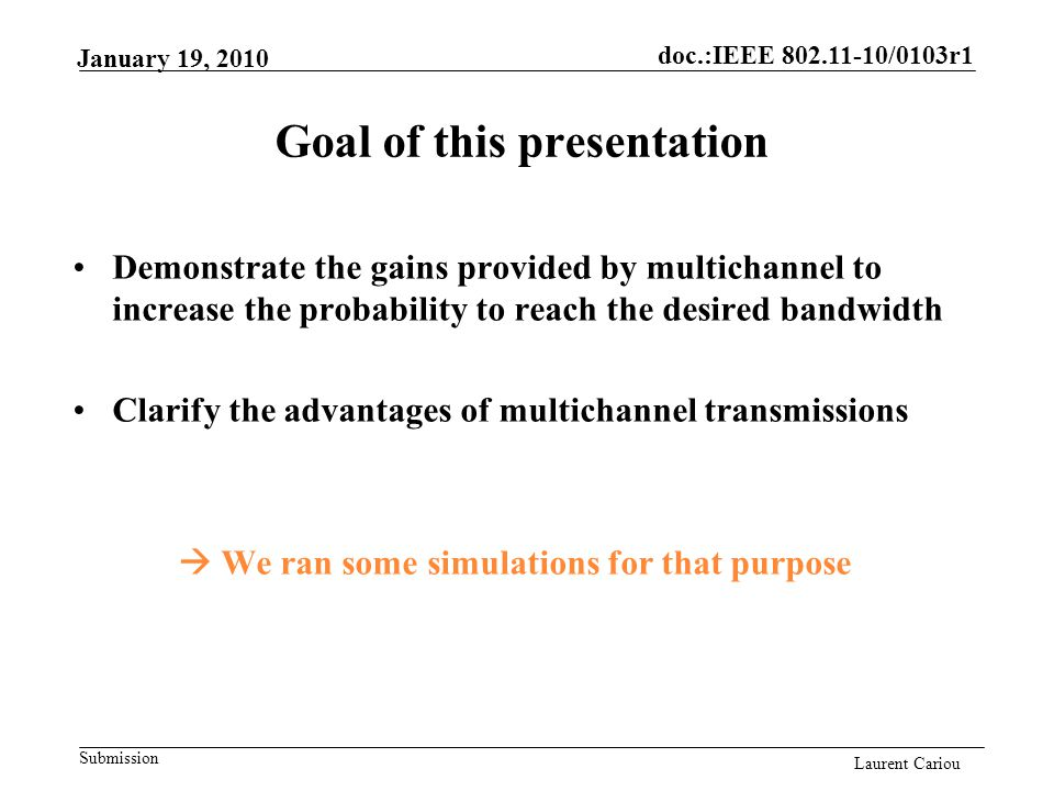doc.:IEEE 802.11-10/0103r1 Submission Laurent Cariou January 19, 2010 Goal of this presentation Demonstrate the gains provided by multichannel to increase the probability to reach the desired bandwidth Clarify the advantages of multichannel transmissions  We ran some simulations for that purpose