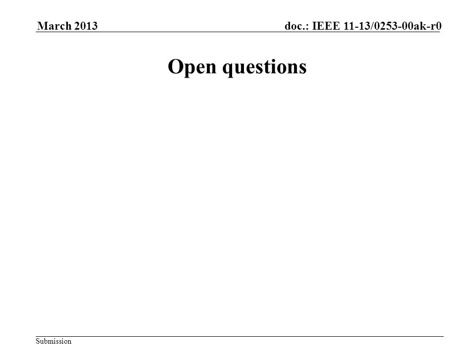 Submission doc.: IEEE 11-13/0253-00ak-r0March 2013 Open questions