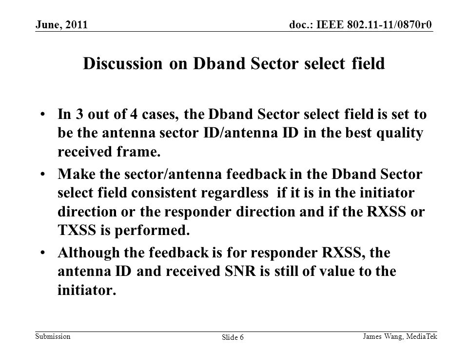 doc.: IEEE 802.11-11/0870r0 Submission Discussion on Dband Sector select field In 3 out of 4 cases, the Dband Sector select field is set to be the antenna sector ID/antenna ID in the best quality received frame.