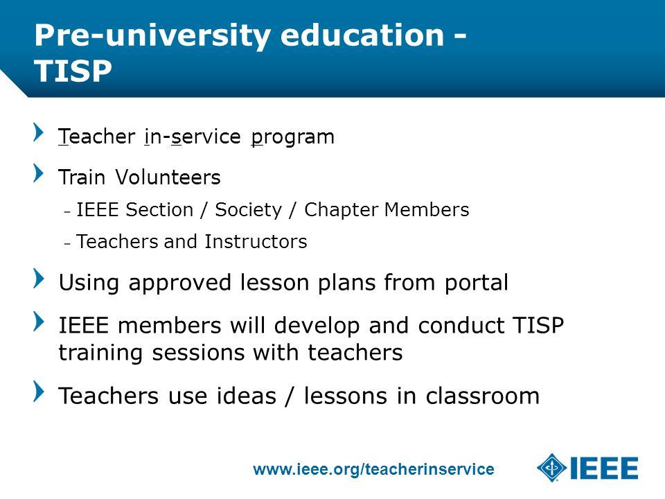 12-CRS-0106 REVISED 8 FEB 2013 Pre-university education - TISP Teacher in-service program Train Volunteers – IEEE Section / Society / Chapter Members – Teachers and Instructors Using approved lesson plans from portal IEEE members will develop and conduct TISP training sessions with teachers Teachers use ideas / lessons in classroom www.ieee.org/teacherinservice