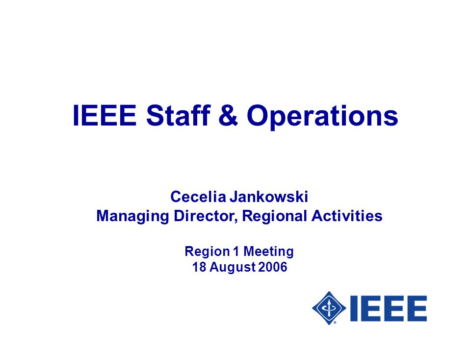 IEEE Staff & Operations Cecelia Jankowski Managing Director, Regional Activities Region 1 Meeting 18 August 2006