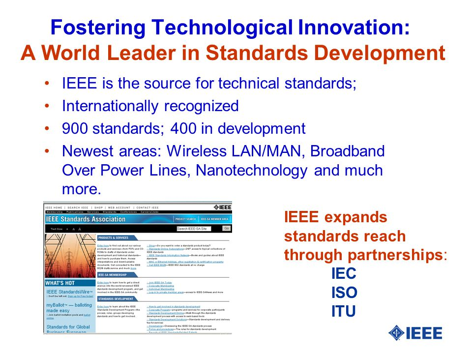 Fostering Technological Innovation: A World Leader in Standards Development IEEE is the source for technical standards; Internationally recognized 900 standards; 400 in development Newest areas: Wireless LAN/MAN, Broadband Over Power Lines, Nanotechnology and much more.