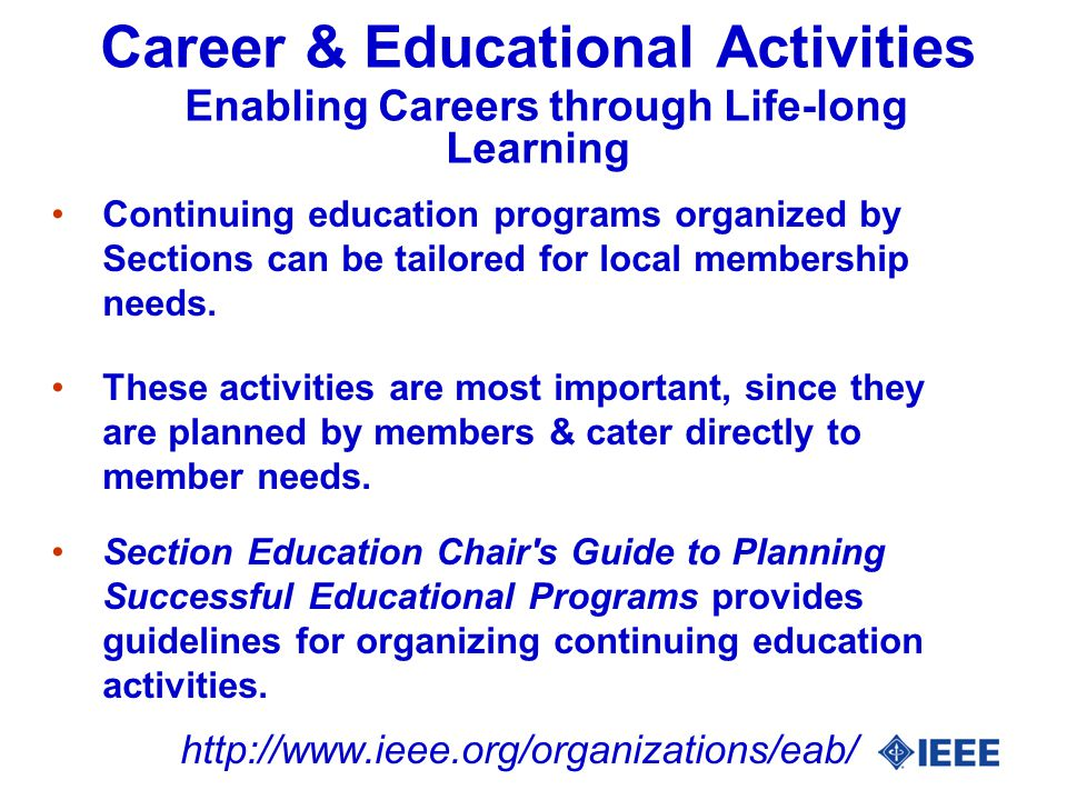 Career & Educational Activities Enabling Careers through Life-long Learning Continuing education programs organized by Sections can be tailored for local membership needs.