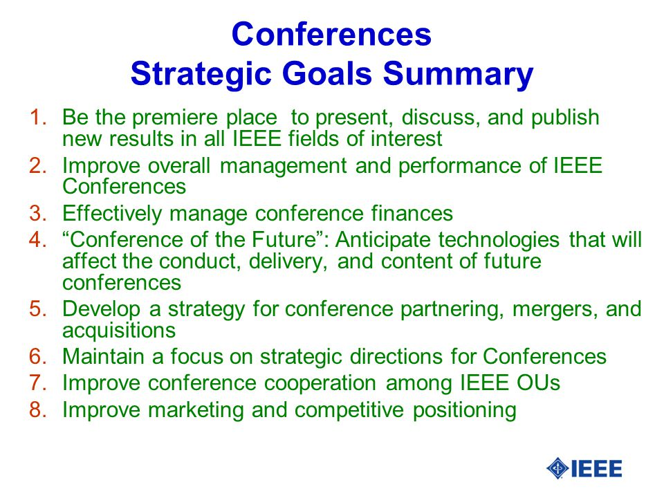 Conferences Strategic Goals Summary 1.Be the premiere place to present, discuss, and publish new results in all IEEE fields of interest 2.Improve overall management and performance of IEEE Conferences 3.Effectively manage conference finances 4. Conference of the Future : Anticipate technologies that will affect the conduct, delivery, and content of future conferences 5.Develop a strategy for conference partnering, mergers, and acquisitions 6.Maintain a focus on strategic directions for Conferences 7.Improve conference cooperation among IEEE OUs 8.Improve marketing and competitive positioning