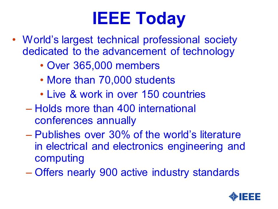IEEE Today World's largest technical professional society dedicated to the advancement of technology Over 365,000 members More than 70,000 students Live & work in over 150 countries –Holds more than 400 international conferences annually –Publishes over 30% of the world's literature in electrical and electronics engineering and computing –Offers nearly 900 active industry standards