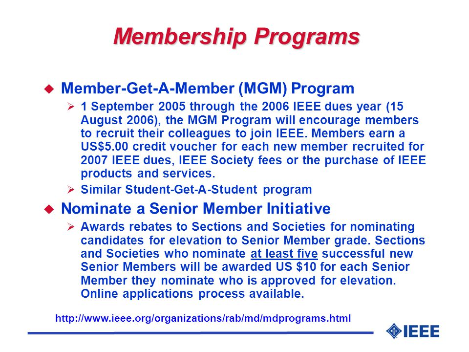 Membership Programs u Member-Get-A-Member (MGM) Program  1 September 2005 through the 2006 IEEE dues year (15 August 2006), the MGM Program will encourage members to recruit their colleagues to join IEEE.