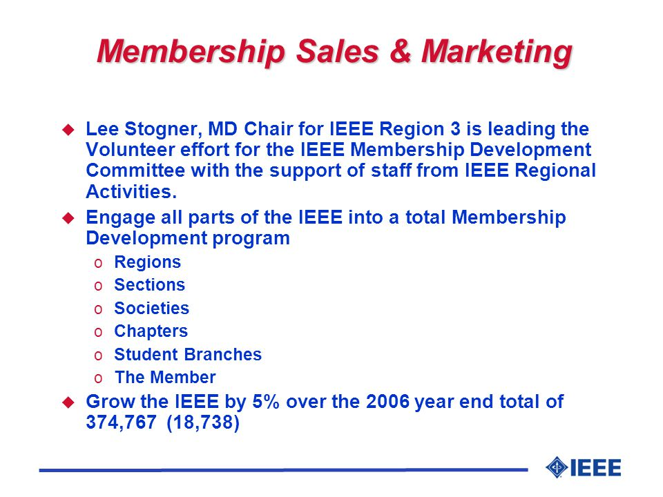 Membership Sales & Marketing u Lee Stogner, MD Chair for IEEE Region 3 is leading the Volunteer effort for the IEEE Membership Development Committee with the support of staff from IEEE Regional Activities.