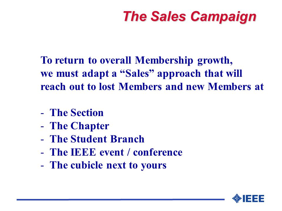 The Sales Campaign To return to overall Membership growth, we must adapt a Sales approach that will reach out to lost Members and new Members at - The Section - The Chapter - The Student Branch - The IEEE event / conference - The cubicle next to yours