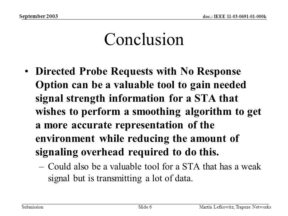 doc.: IEEE 11-03-0691-01-000k Submission September 2003 Martin Lefkowitz, Trapeze NetworksSlide 6 Conclusion Directed Probe Requests with No Response Option can be a valuable tool to gain needed signal strength information for a STA that wishes to perform a smoothing algorithm to get a more accurate representation of the environment while reducing the amount of signaling overhead required to do this.