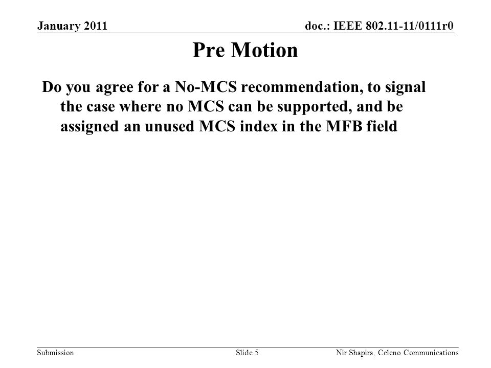 doc.: IEEE /0111r0 Submission January 2011 Nir Shapira, Celeno Communications Pre Motion Do you agree for a No-MCS recommendation, to signal the case where no MCS can be supported, and be assigned an unused MCS index in the MFB field Slide 5