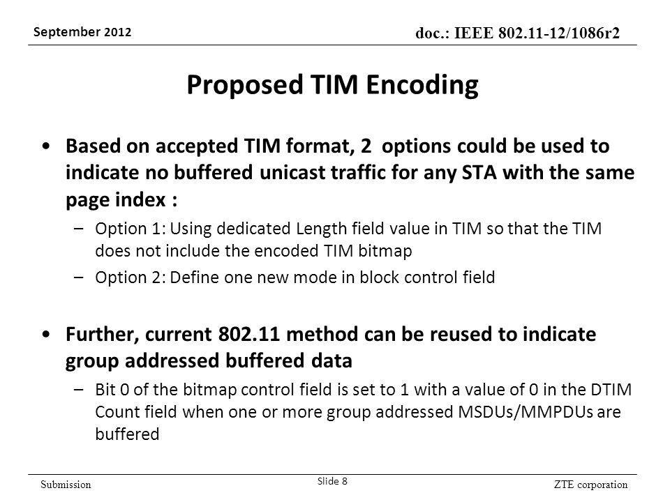 ZTE corporation doc.: IEEE /1086r2 September 2012 Submission Proposed TIM Encoding Based on accepted TIM format, 2 options could be used to indicate no buffered unicast traffic for any STA with the same page index : –Option 1: Using dedicated Length field value in TIM so that the TIM does not include the encoded TIM bitmap –Option 2: Define one new mode in block control field Further, current method can be reused to indicate group addressed buffered data –Bit 0 of the bitmap control field is set to 1 with a value of 0 in the DTIM Count field when one or more group addressed MSDUs/MMPDUs are buffered Slide 8