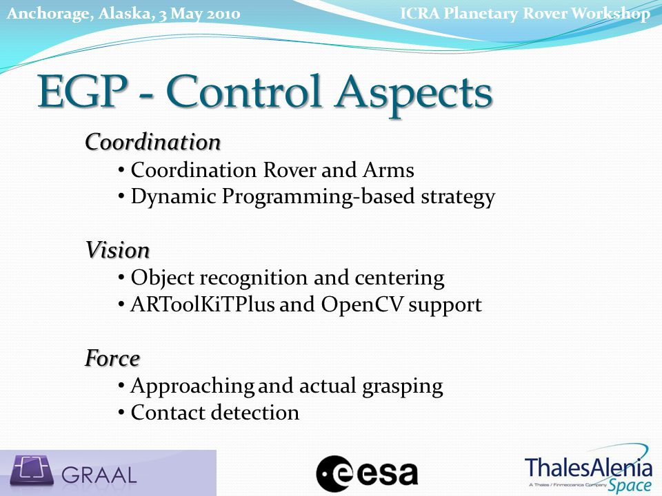 Coordination Coordination Rover and Arms Dynamic Programming-based strategyVision Object recognition and centering ARToolKiTPlus and OpenCV supportForce Approaching and actual grasping Contact detection EGP - Control Aspects ICRA Planetary Rover WorkshopAnchorage, Alaska, 3 May 2010