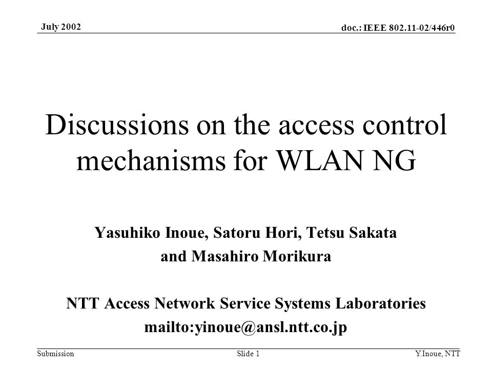 doc.: IEEE 802.11-02/446r0 Submission July 2002 Y.Inoue, NTTSlide 1 Discussions on the access control mechanisms for WLAN NG Yasuhiko Inoue, Satoru Hori, Tetsu Sakata and Masahiro Morikura NTT Access Network Service Systems Laboratories mailto:yinoue@ansl.ntt.co.jp