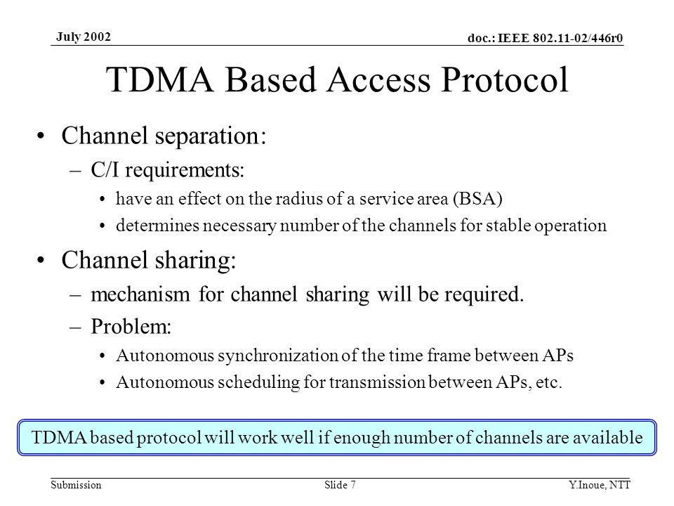 doc.: IEEE 802.11-02/446r0 Submission July 2002 Y.Inoue, NTTSlide 7 TDMA Based Access Protocol Channel separation: –C/I requirements: have an effect on the radius of a service area (BSA) determines necessary number of the channels for stable operation Channel sharing: –mechanism for channel sharing will be required.
