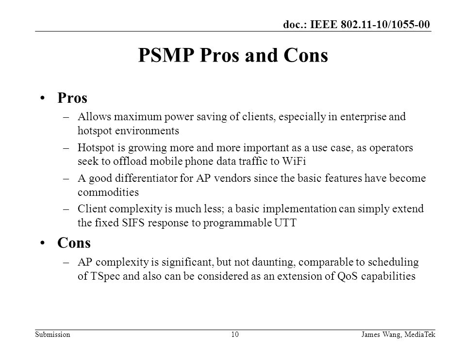 doc.: IEEE 802.11-10/1055-00 Submission PSMP Pros and Cons Pros –Allows maximum power saving of clients, especially in enterprise and hotspot environments –Hotspot is growing more and more important as a use case, as operators seek to offload mobile phone data traffic to WiFi –A good differentiator for AP vendors since the basic features have become commodities –Client complexity is much less; a basic implementation can simply extend the fixed SIFS response to programmable UTT Cons –AP complexity is significant, but not daunting, comparable to scheduling of TSpec and also can be considered as an extension of QoS capabilities James Wang, MediaTek10