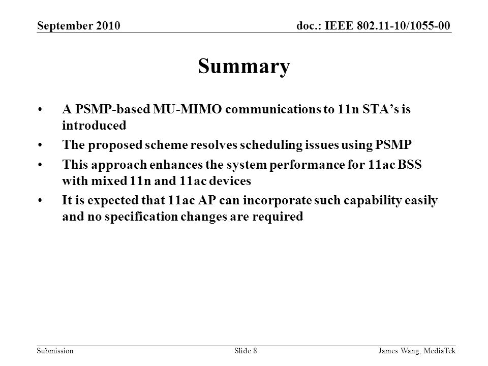 doc.: IEEE 802.11-10/1055-00 Submission September 2010 James Wang, MediaTekSlide 8 Summary A PSMP-based MU-MIMO communications to 11n STA's is introduced The proposed scheme resolves scheduling issues using PSMP This approach enhances the system performance for 11ac BSS with mixed 11n and 11ac devices It is expected that 11ac AP can incorporate such capability easily and no specification changes are required