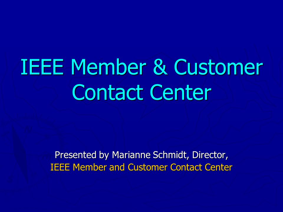 IEEE Member & Customer Contact Center Presented by Marianne Schmidt, Director, IEEE Member and Customer Contact Center