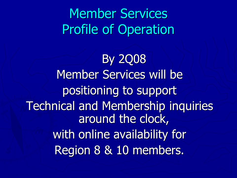 Member Services Profile of Operation By 2Q08 Member Services will be positioning to support Technical and Membership inquiries around the clock, with online availability for Region 8 & 10 members.