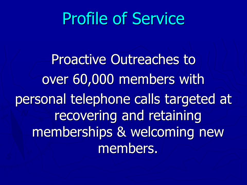 Proactive Outreaches to over 60,000 members with personal telephone calls targeted at recovering and retaining memberships & welcoming new members.